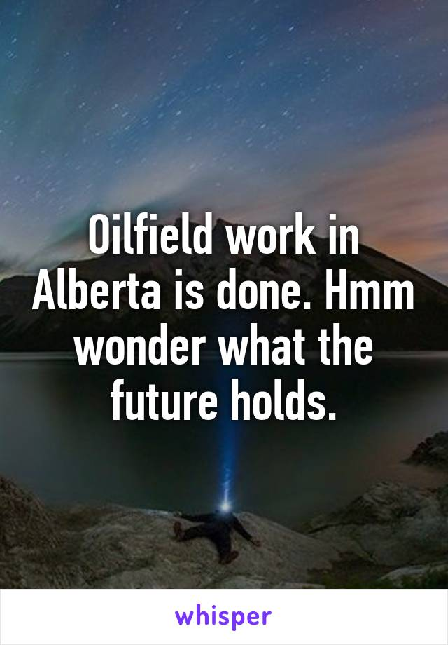 Oilfield work in Alberta is done. Hmm wonder what the future holds.