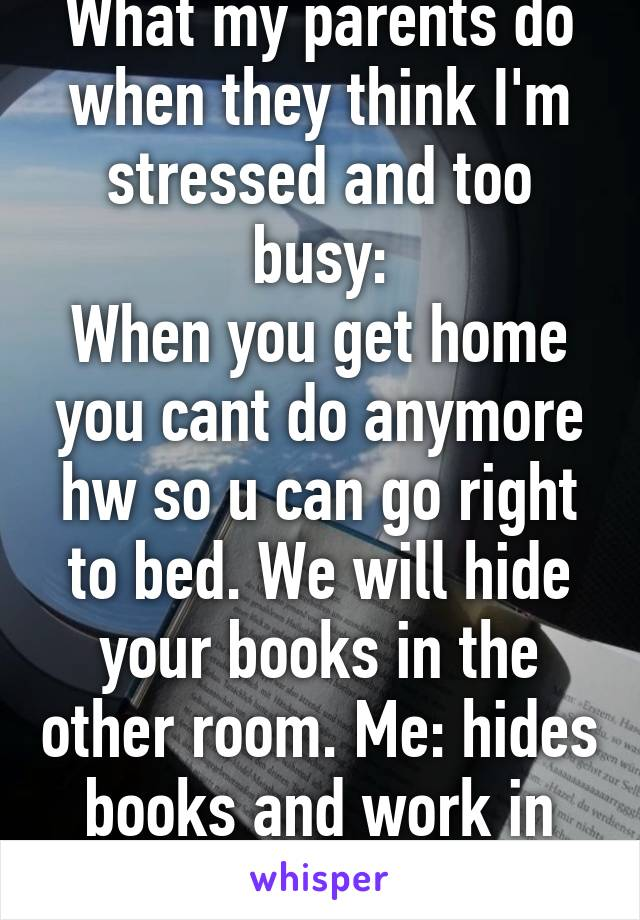 What my parents do when they think I'm stressed and too busy: When you get home you cant do anymore hw so u can go right to bed. We will hide your books in the other room. Me: hides books and work in couch... Fml