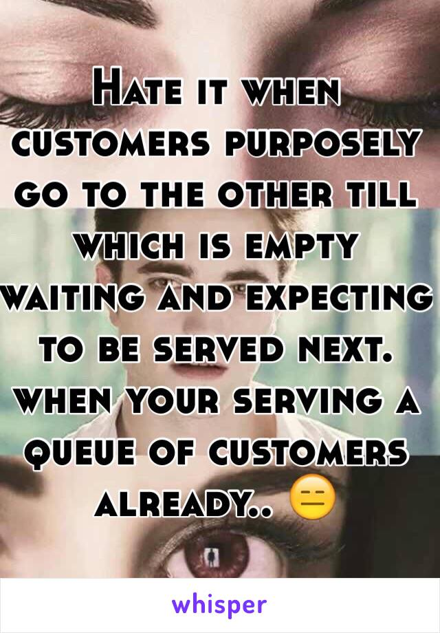 Hate it when customers purposely go to the other till which is empty waiting and expecting to be served next. when your serving a queue of customers already.. 😑