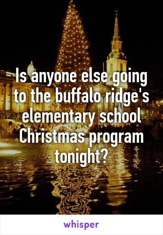 Is anyone else going to the buffalo ridge's elementary school Christmas program tonight?