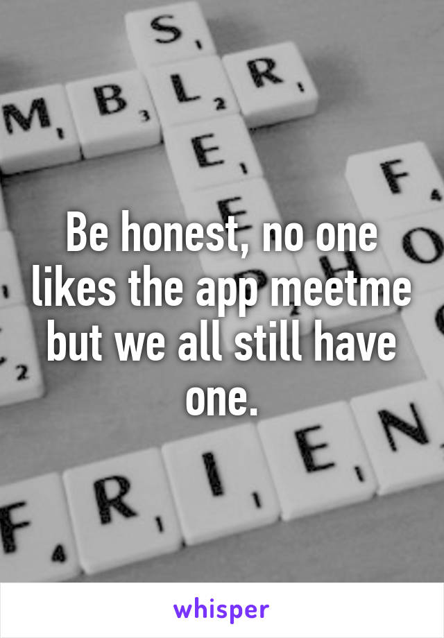 Be honest, no one likes the app meetme but we all still have one.