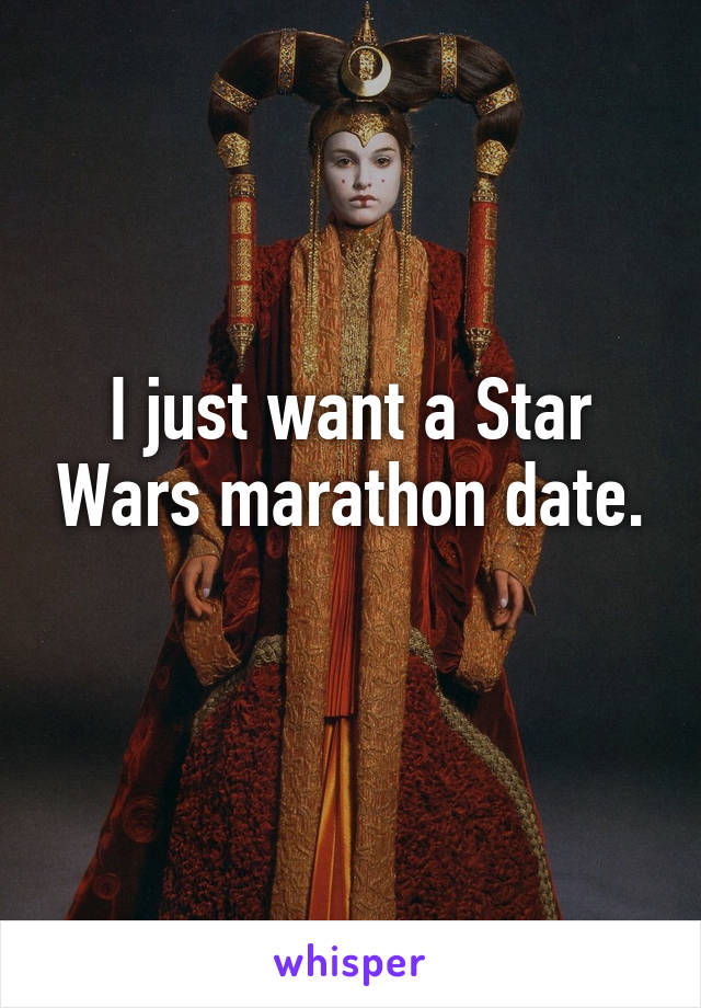I just want a Star Wars marathon date.