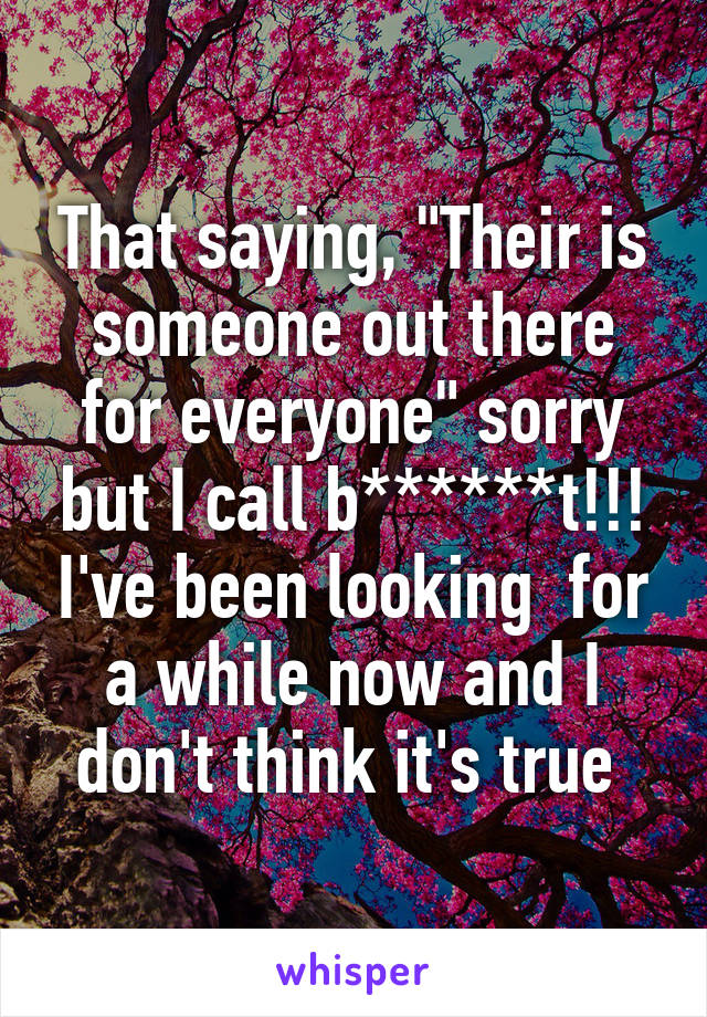 """That saying, """"Their is someone out there for everyone"""" sorry but I call b******t!!! I've been looking  for a while now and I don't think it's true"""