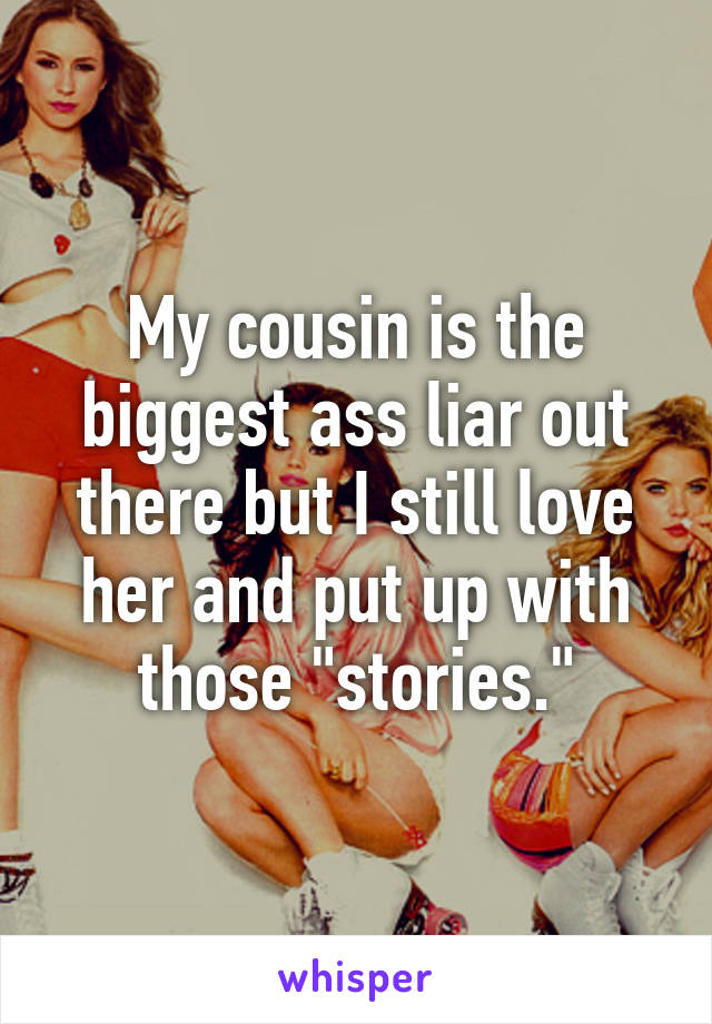 """My cousin is the biggest ass liar out there but I still love her and put up with those """"stories."""""""