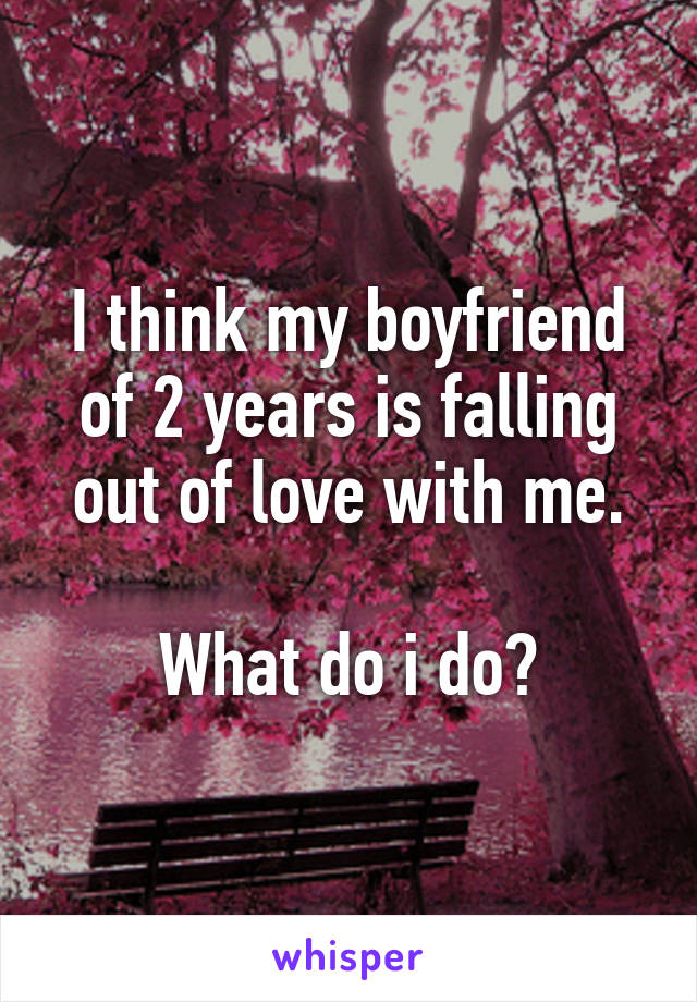 I think my boyfriend of 2 years is falling out of love with me.  What do i do?