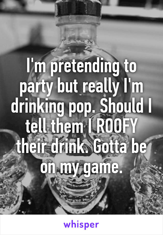I'm pretending to party but really I'm drinking pop. Should I tell them I ROOFY their drink. Gotta be on my game.