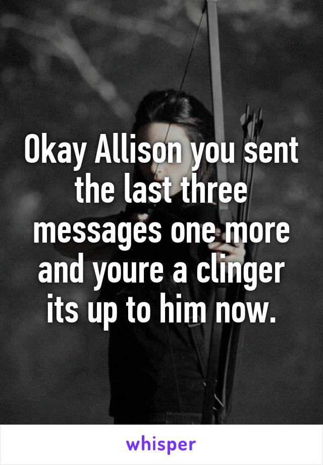 Okay Allison you sent the last three messages one more and youre a clinger its up to him now.