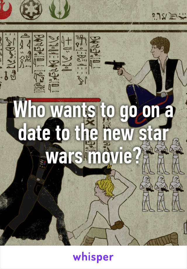 Who wants to go on a date to the new star wars movie?