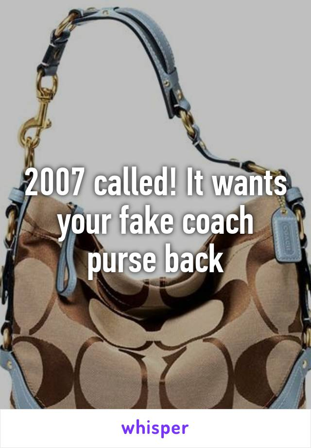 2007 called! It wants your fake coach purse back