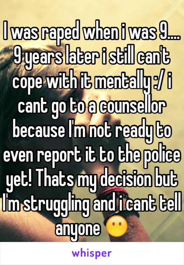 I was raped when i was 9.... 9 years later i still can't cope with it mentally :/ i cant go to a counsellor because I'm not ready to even report it to the police yet! Thats my decision but I'm struggling and i cant tell anyone 😶