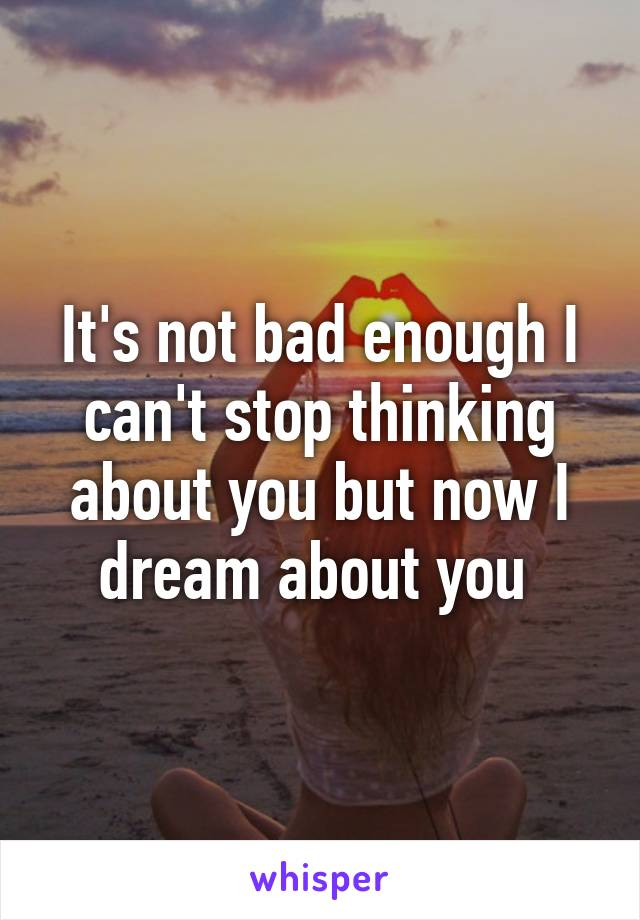 It's not bad enough I can't stop thinking about you but now I dream about you