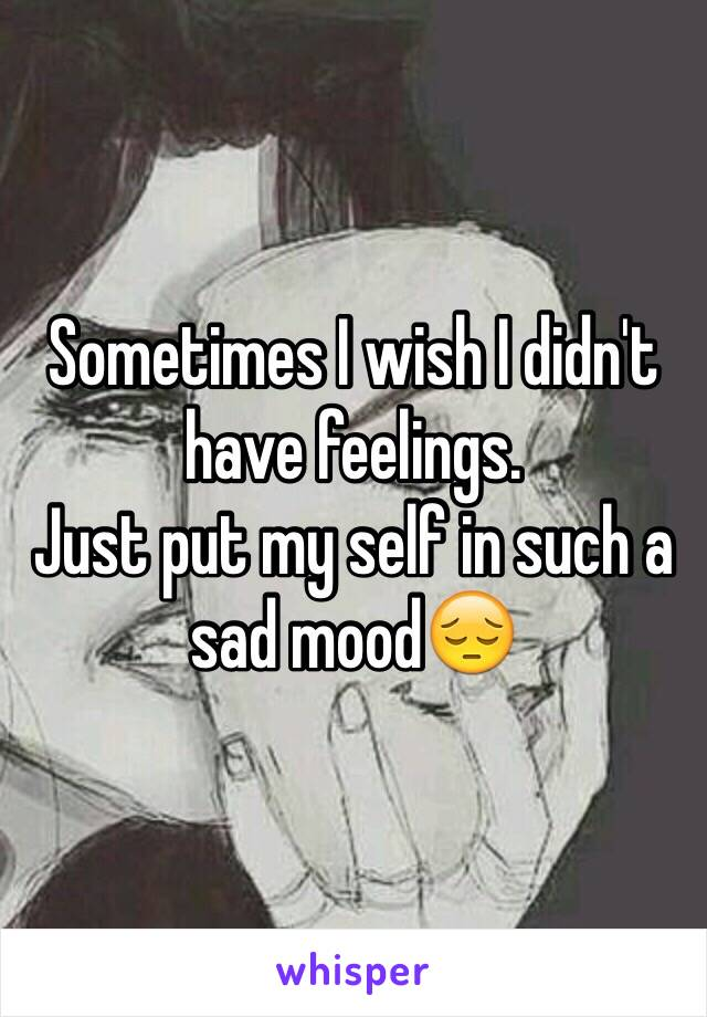 Sometimes I wish I didn't have feelings. Just put my self in such a sad mood😔
