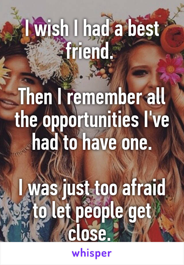 I wish I had a best friend.   Then I remember all the opportunities I've had to have one.  I was just too afraid to let people get close.