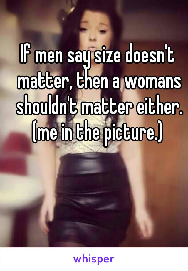 If men say size doesn't matter, then a womans shouldn't matter either. (me in the picture.)