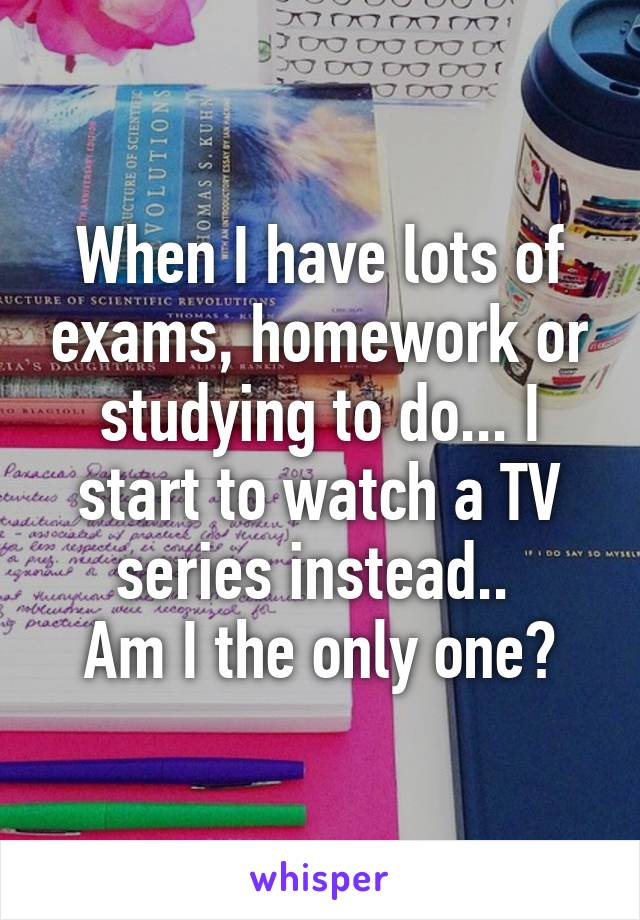 When I have lots of exams, homework or studying to do... I start to watch a TV series instead..  Am I the only one?