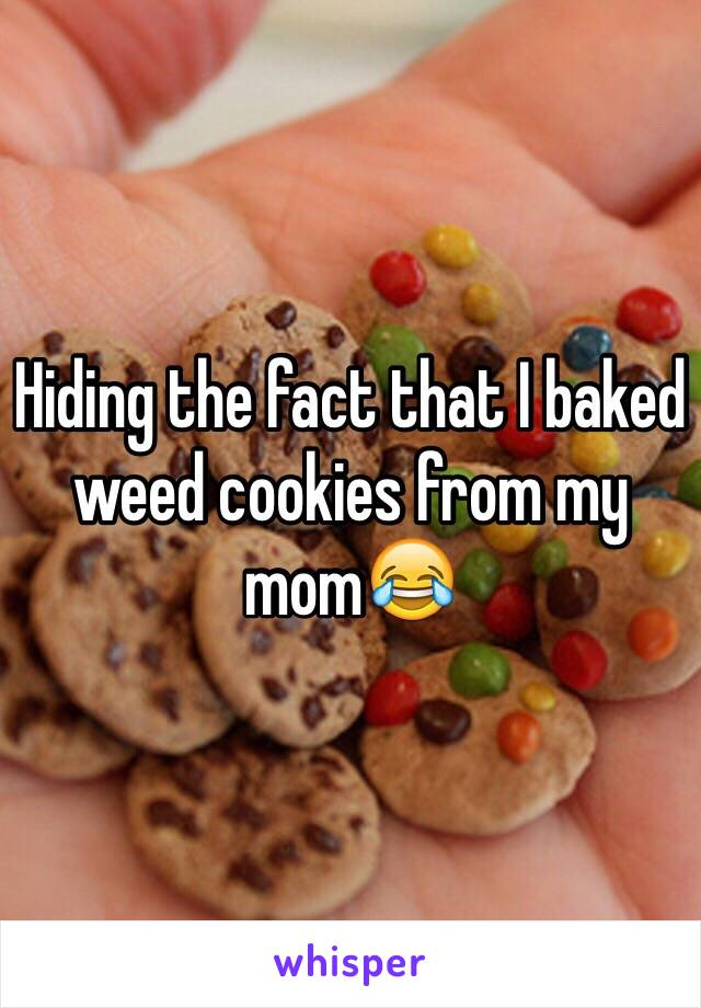 Hiding the fact that I baked weed cookies from my mom😂