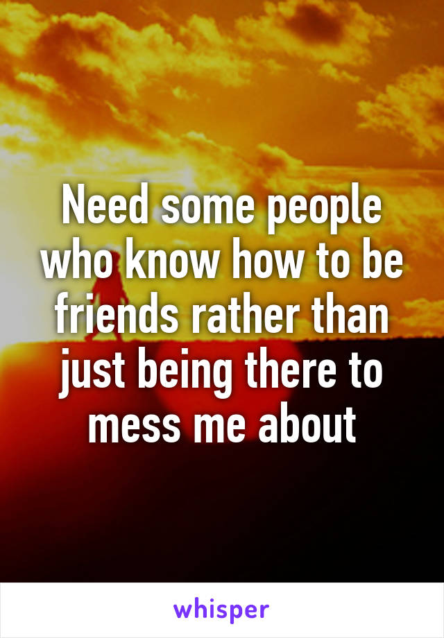 Need some people who know how to be friends rather than just being there to mess me about
