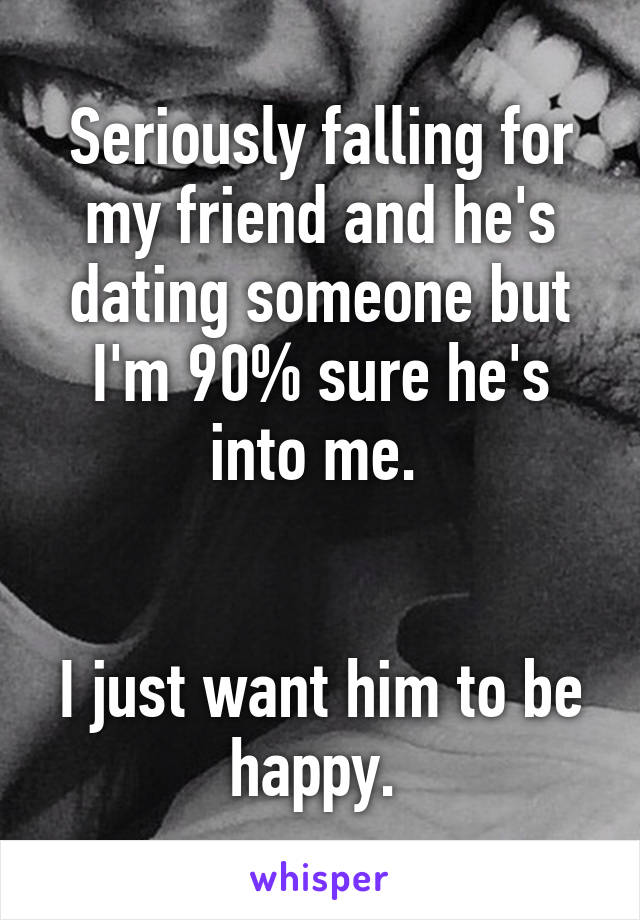 Seriously falling for my friend and he's dating someone but I'm 90% sure he's into me.    I just want him to be happy.