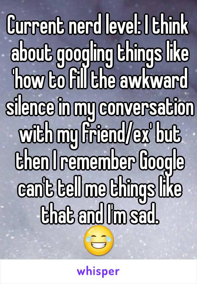 Current nerd level: I think about googling things like 'how to fill the awkward silence in my conversation with my friend/ex' but then I remember Google can't tell me things like that and I'm sad. 😂