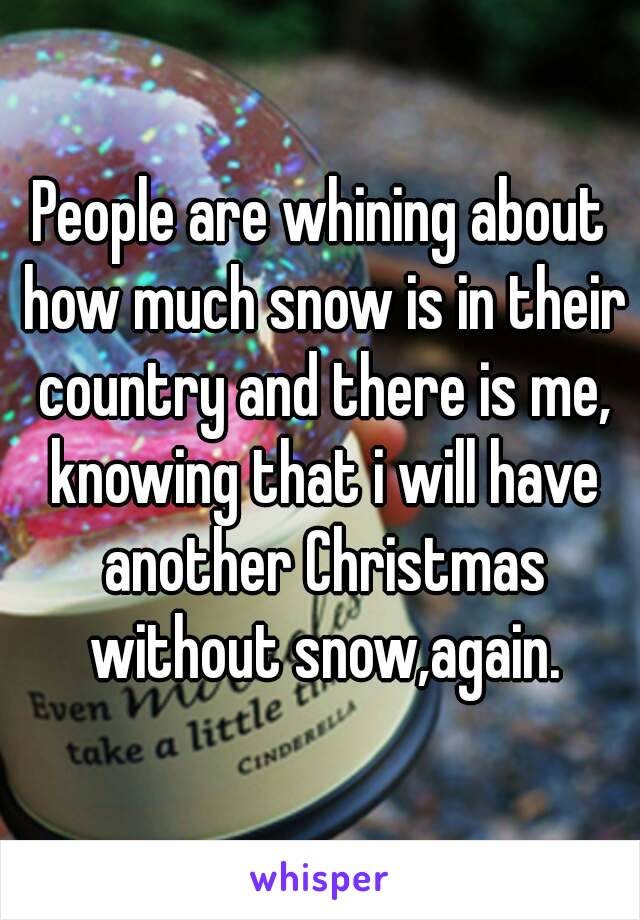 People are whining about how much snow is in their country and there is me, knowing that i will have another Christmas without snow,again.