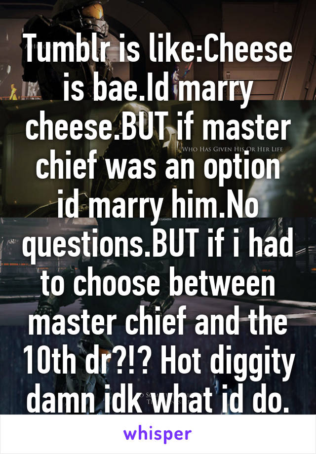 Tumblr is like:Cheese is bae.Id marry cheese.BUT if master chief was an option id marry him.No questions.BUT if i had to choose between master chief and the 10th dr?!? Hot diggity damn idk what id do.