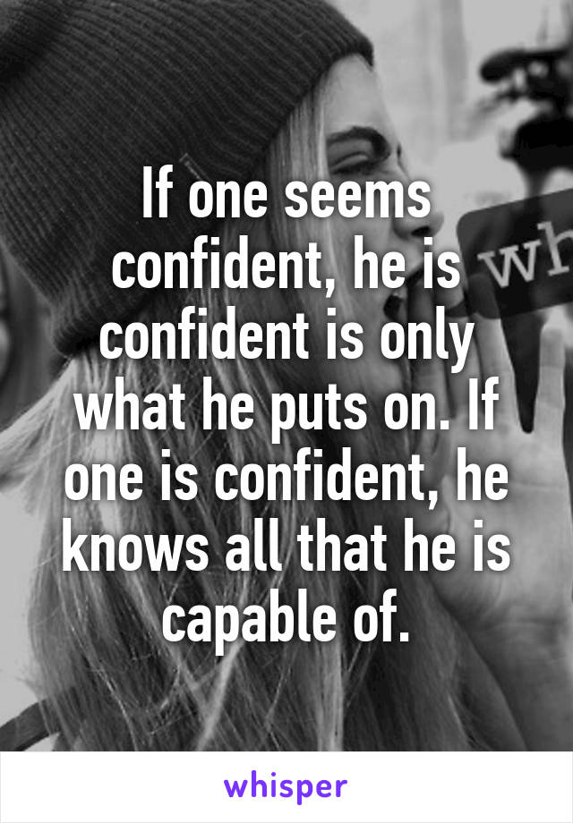 If one seems confident, he is confident is only what he puts on. If one is confident, he knows all that he is capable of.