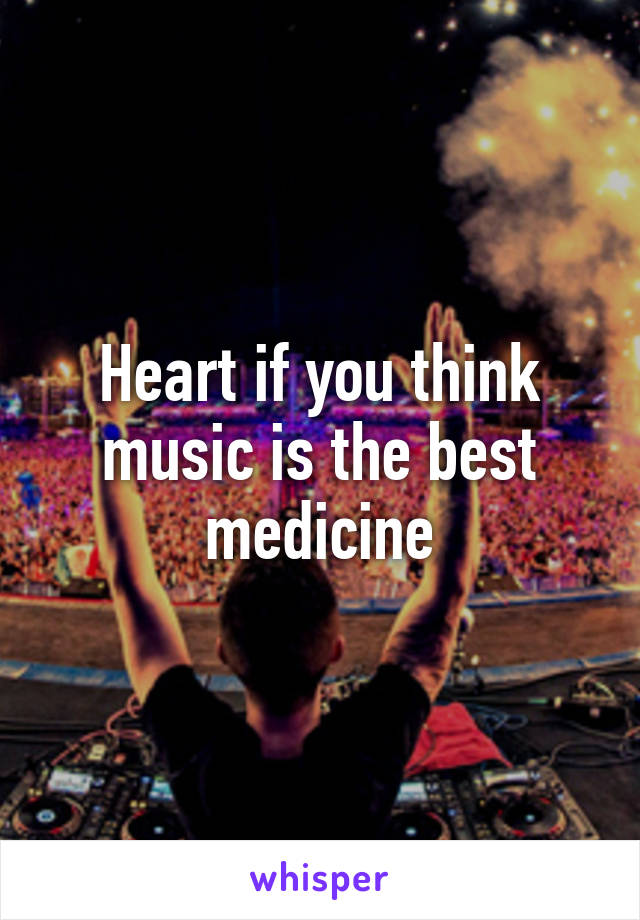 Heart if you think music is the best medicine