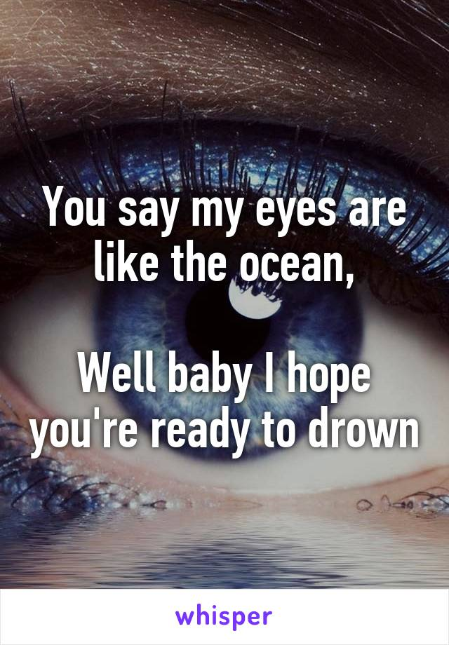 You say my eyes are like the ocean,  Well baby I hope you're ready to drown