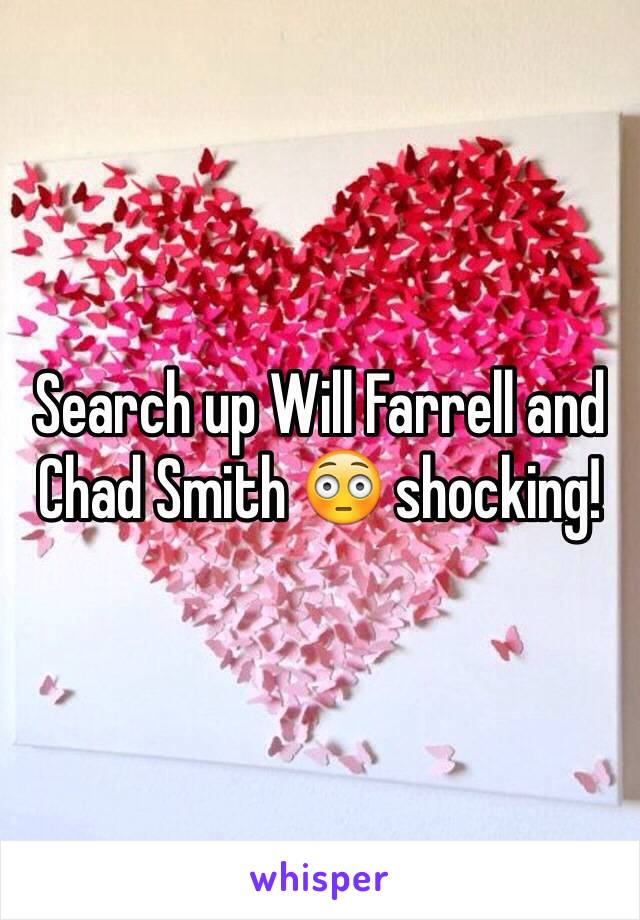 Search up Will Farrell and Chad Smith 😳 shocking!