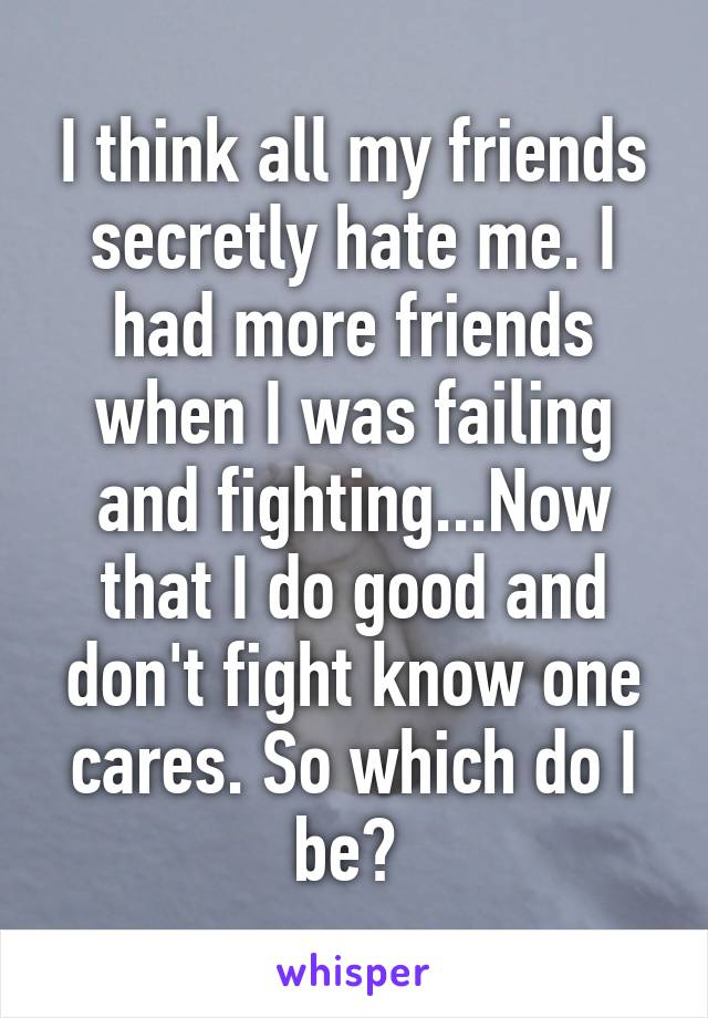 I think all my friends secretly hate me. I had more friends when I was failing and fighting...Now that I do good and don't fight know one cares. So which do I be?
