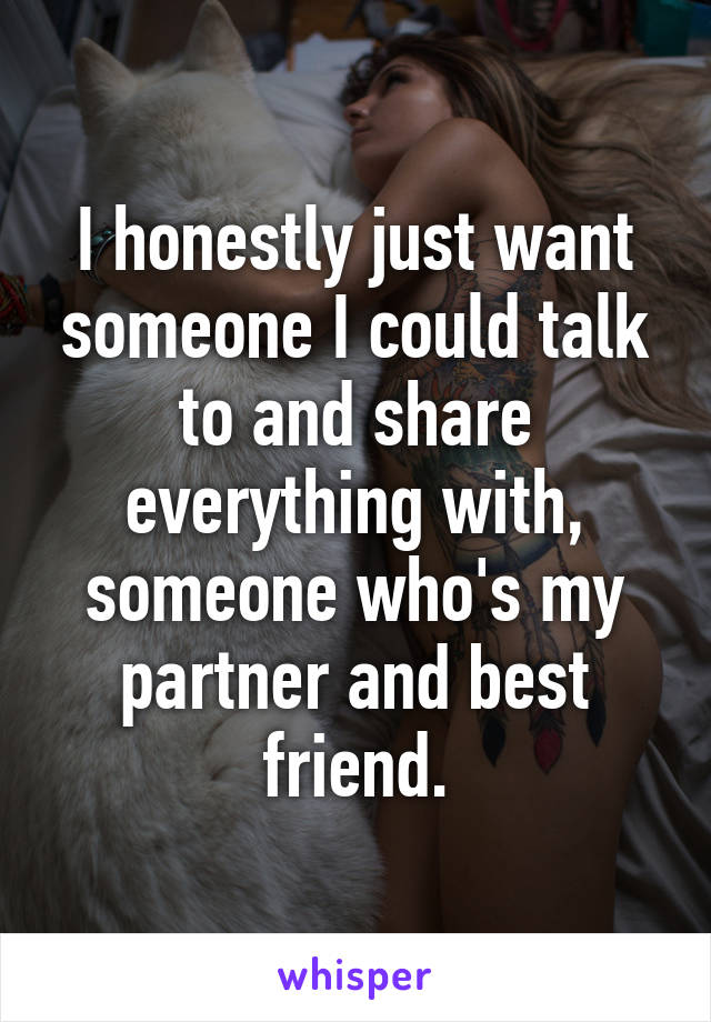 I honestly just want someone I could talk to and share everything with, someone who's my partner and best friend.