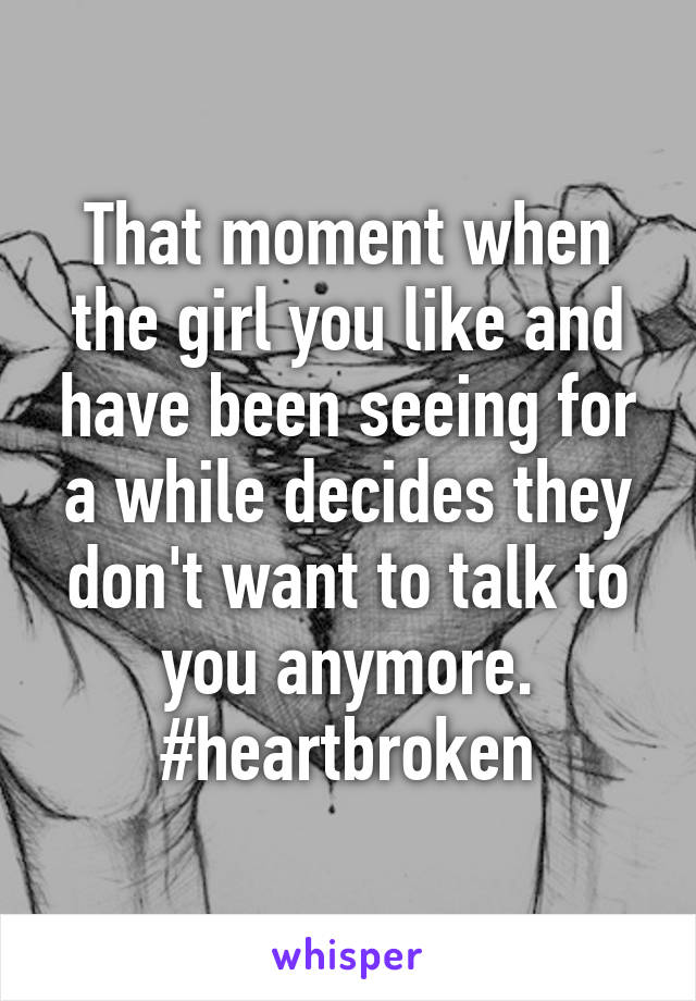 That moment when the girl you like and have been seeing for a while decides they don't want to talk to you anymore. #heartbroken