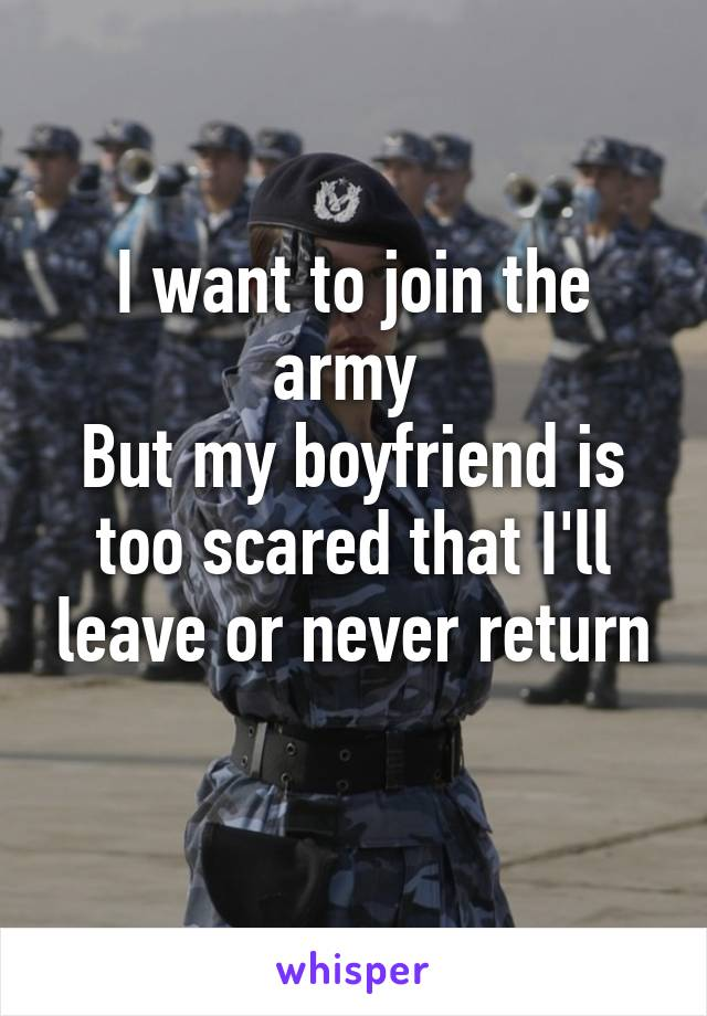 I want to join the army  But my boyfriend is too scared that I'll leave or never return