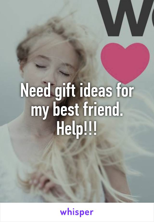 Need gift ideas for my best friend. Help!!!