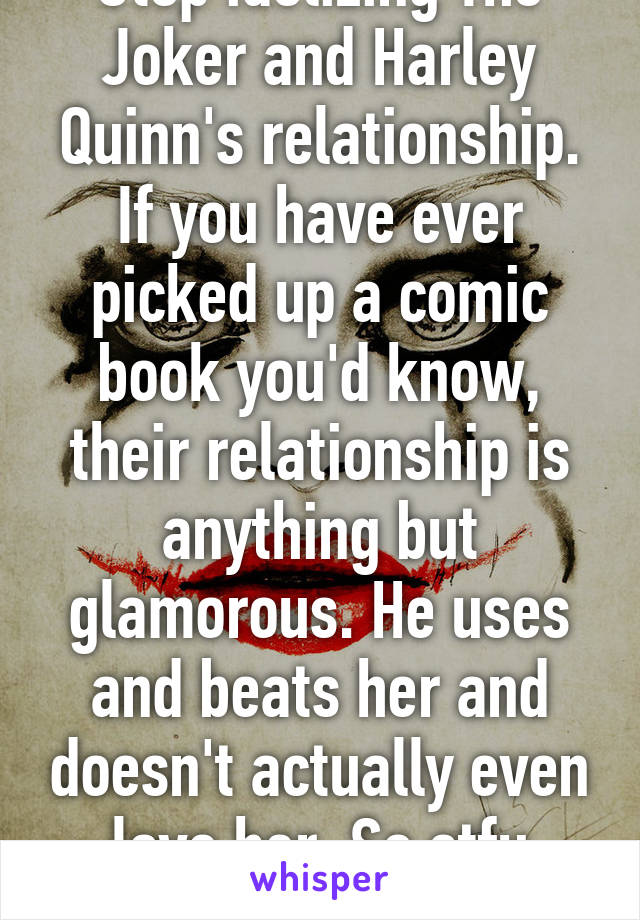 Stop idolizing The Joker and Harley Quinn's relationship. If you have ever picked up a comic book you'd know, their relationship is anything but glamorous. He uses and beats her and doesn't actually even love her. So stfu already.