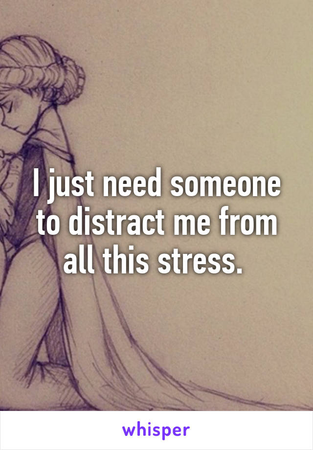 I just need someone to distract me from all this stress.