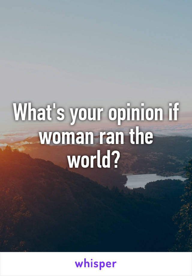 What's your opinion if woman ran the world?