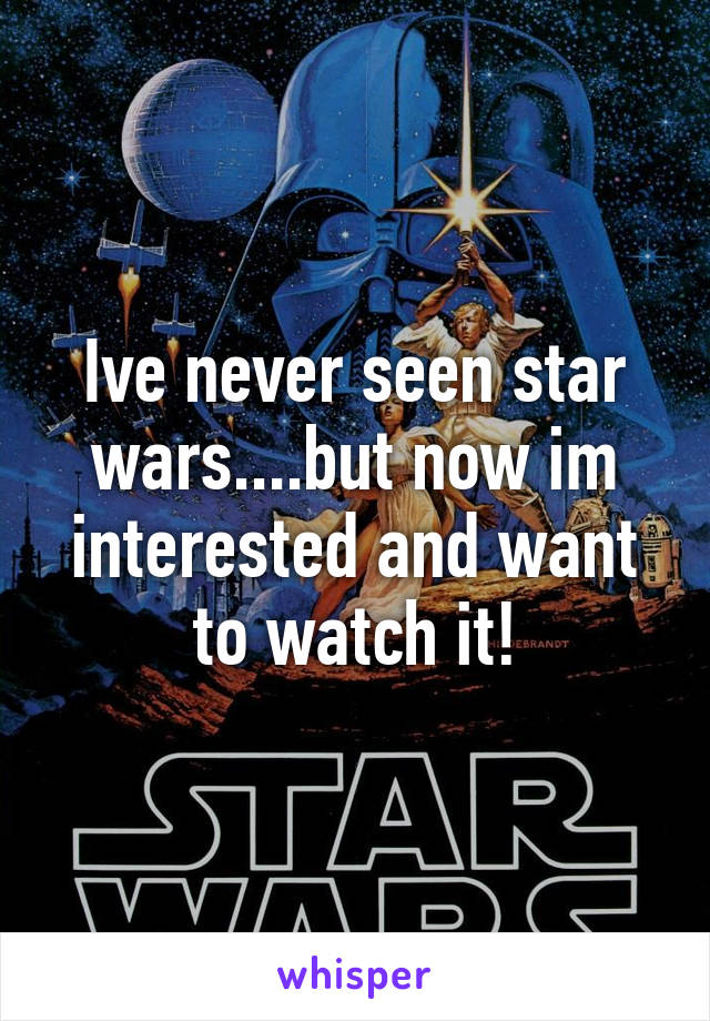 Ive never seen star wars....but now im interested and want to watch it!