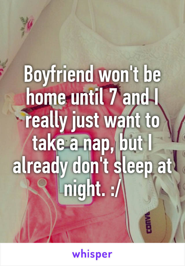 Boyfriend won't be home until 7 and I really just want to take a nap, but I already don't sleep at night. :/
