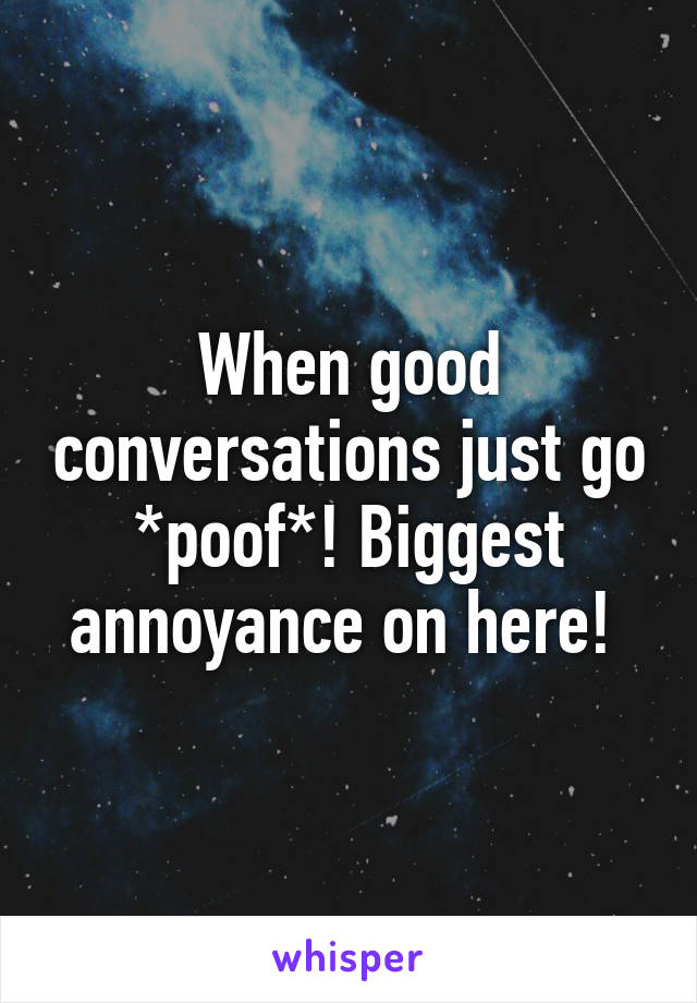 When good conversations just go *poof*! Biggest annoyance on here!