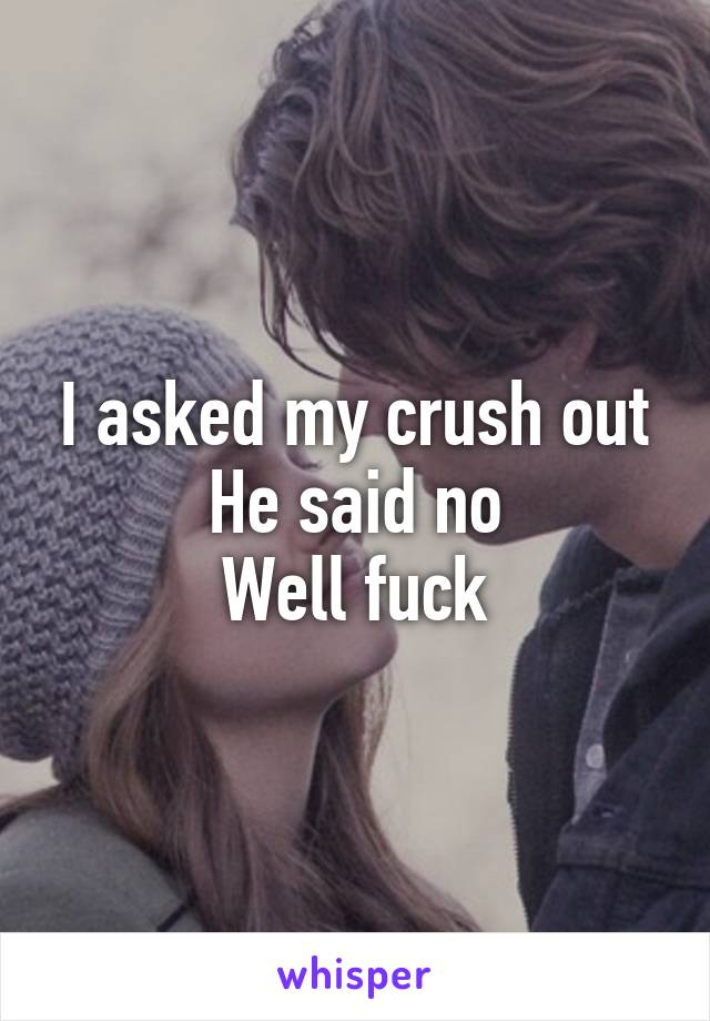 I asked my crush out He said no Well fuck