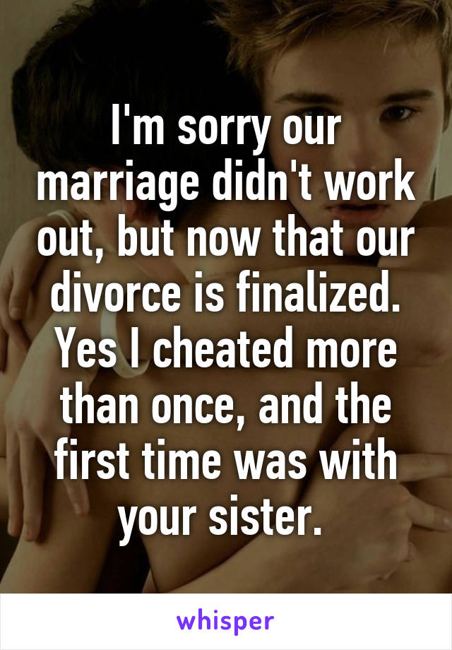I'm sorry our marriage didn't work out, but now that our divorce is finalized. Yes I cheated more than once, and the first time was with your sister.