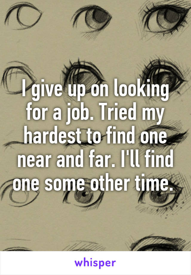 I give up on looking for a job. Tried my hardest to find one near and far. I'll find one some other time.