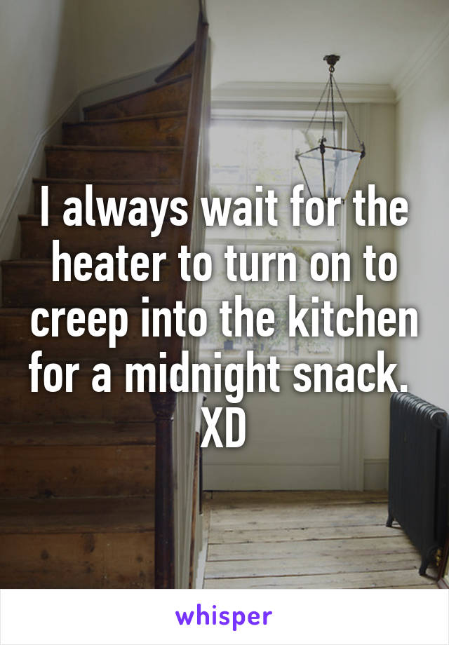 I always wait for the heater to turn on to creep into the kitchen for a midnight snack.  XD