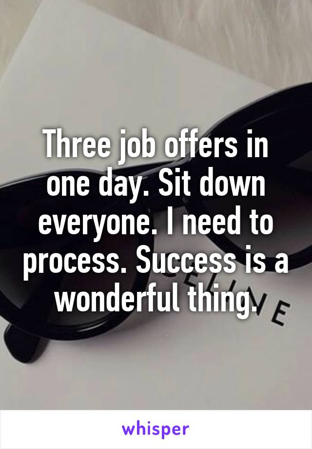 Three job offers in one day. Sit down everyone. I need to process. Success is a wonderful thing.