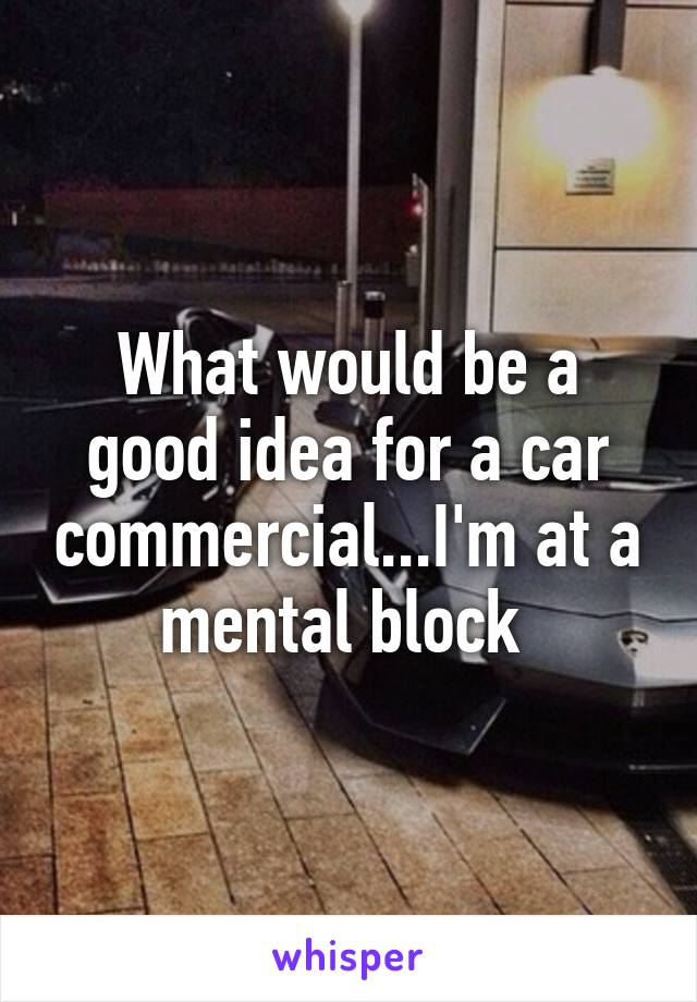 What would be a good idea for a car commercial...I'm at a mental block