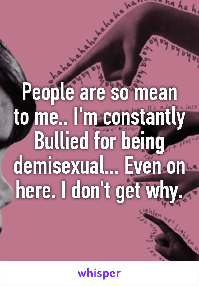 People are so mean to me.. I'm constantly Bullied for being demisexual... Even on here. I don't get why.