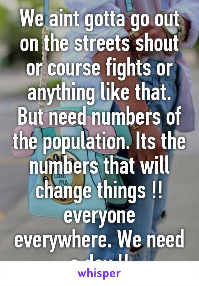 We aint gotta go out on the streets shout or course fights or anything like that. But need numbers of the population. Its the numbers that will change things !! everyone everywhere. We need a day !!