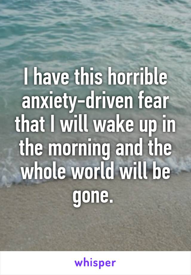 I have this horrible anxiety-driven fear that I will wake up in the morning and the whole world will be gone.