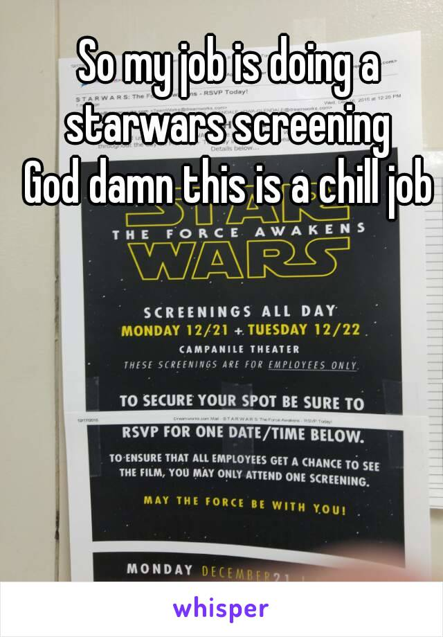 So my job is doing a starwars screening  God damn this is a chill job